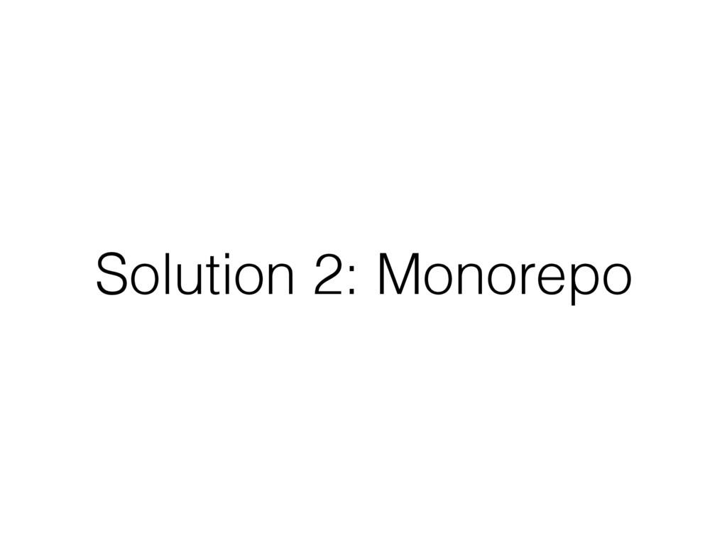 Solution 2: Monorepo