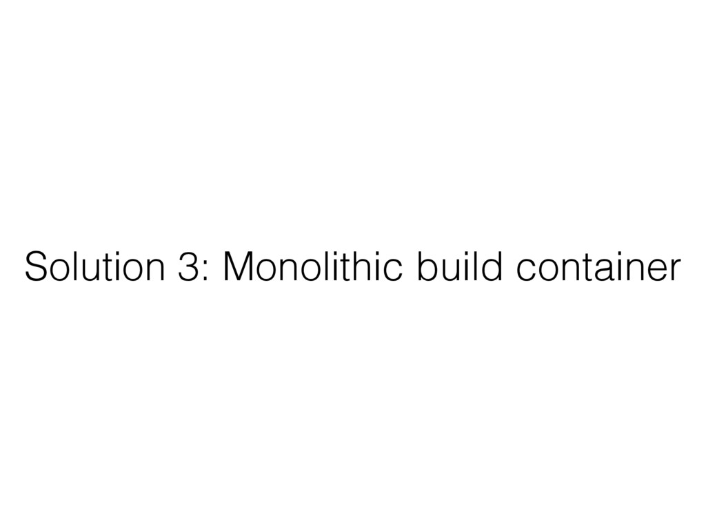 Solution 3: Monolithic build container