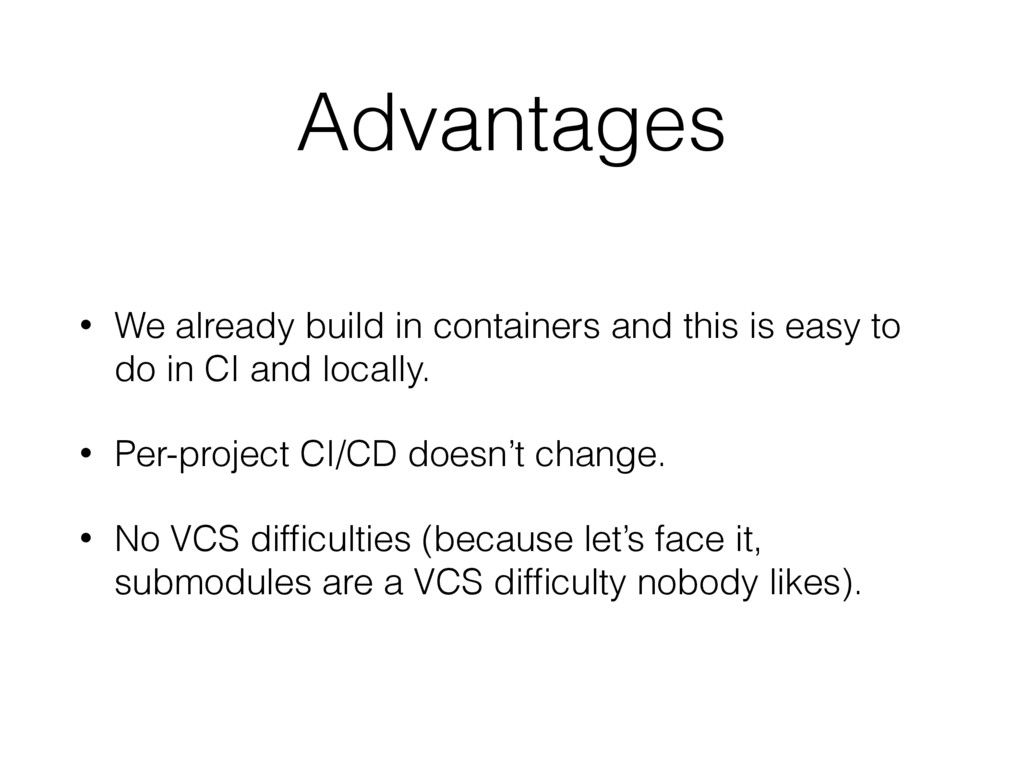 Advantages • We already build in containers and...