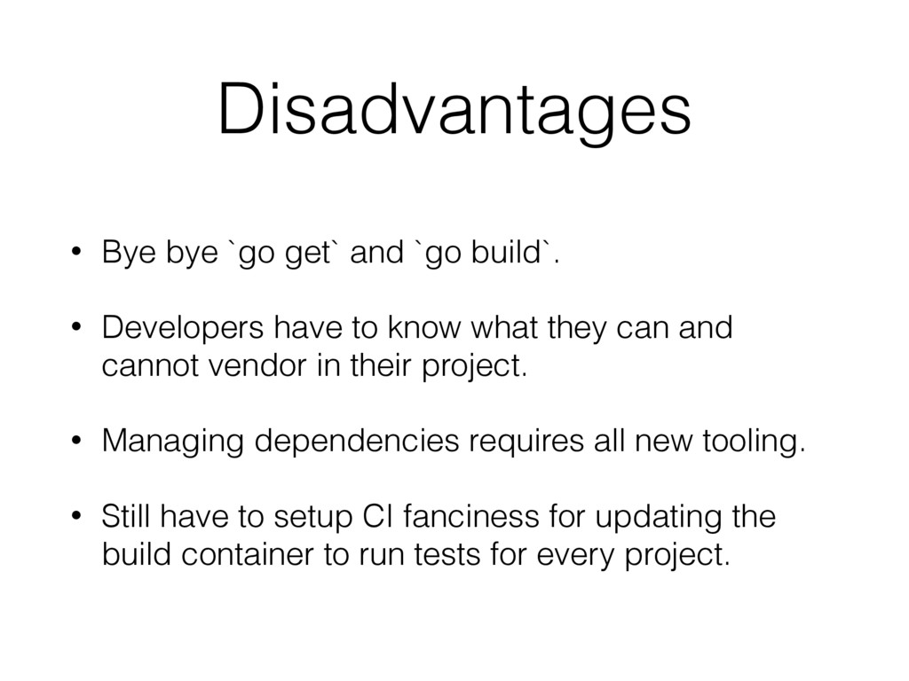Disadvantages • Bye bye `go get` and `go build`...