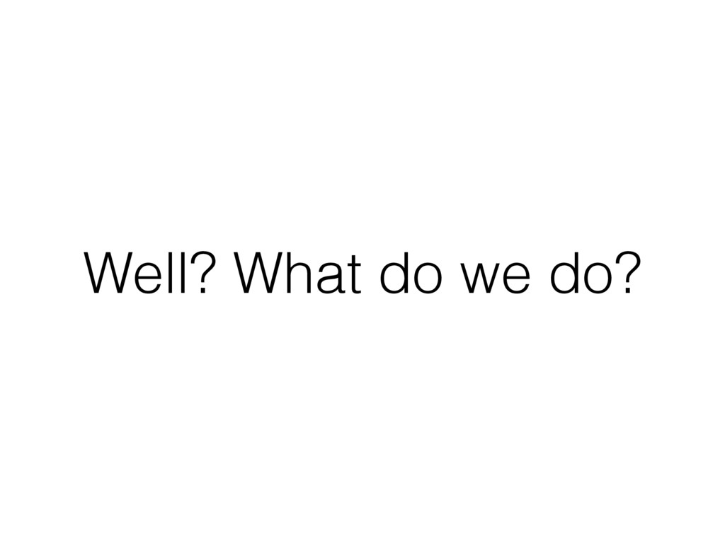Well? What do we do?
