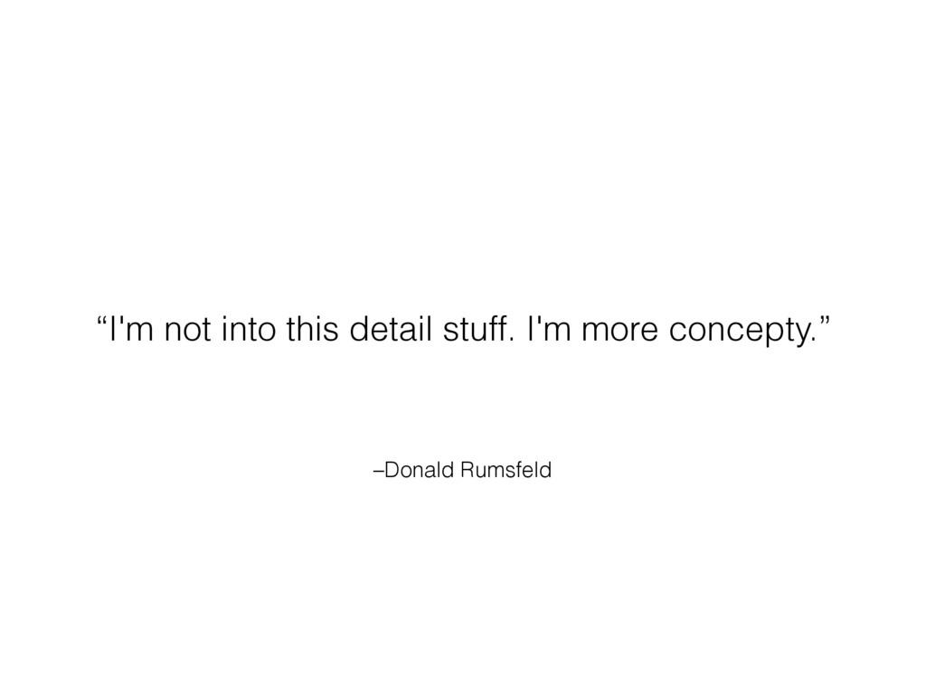 "–Donald Rumsfeld ""I'm not into this detail stuf..."