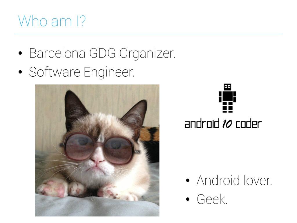 Who am I? • Barcelona GDG Organizer. • Softwa...
