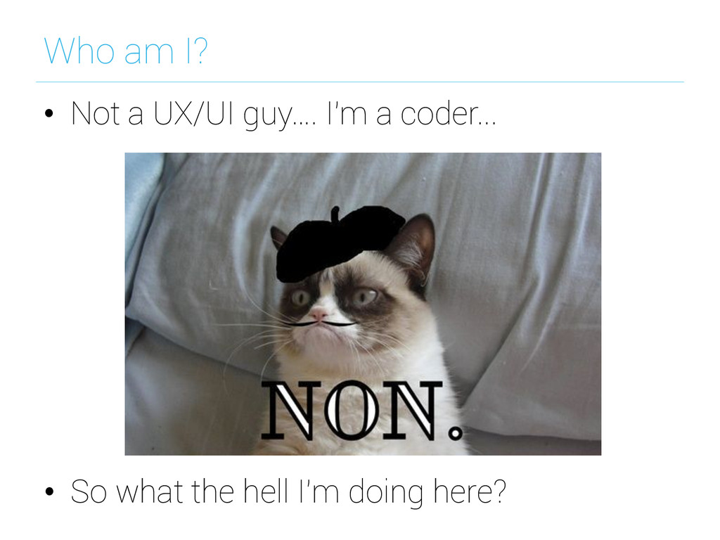 Who am I? • Not a UX/UI guy…. I'm a coder... •...