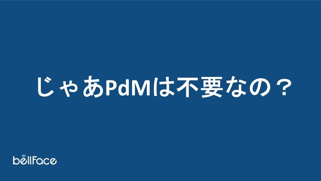 じゃあPdMは不要なの?