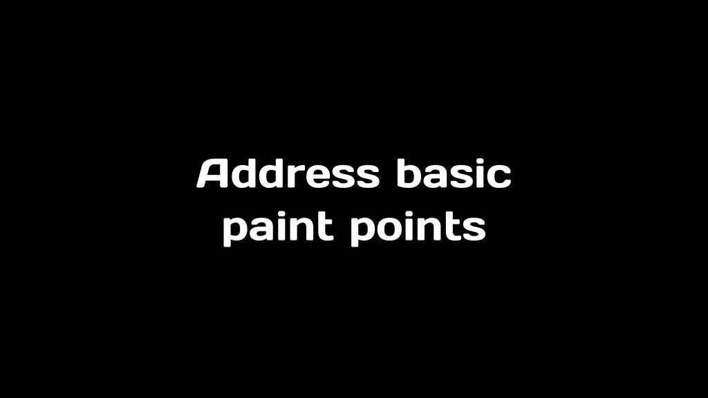 Address basic paint points
