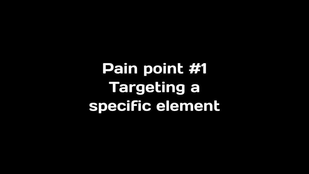 Pain point #1 Targeting a specific element