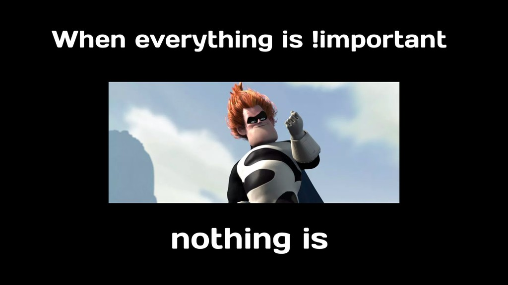 When everything is !important nothing is