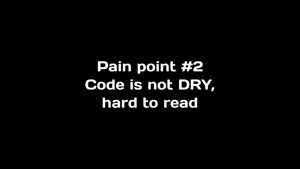 Pain point #2 Code is not DRY, hard to read