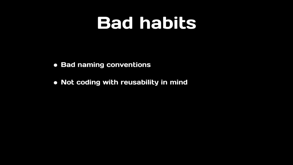Bad habits • Bad naming conventions • Not codin...
