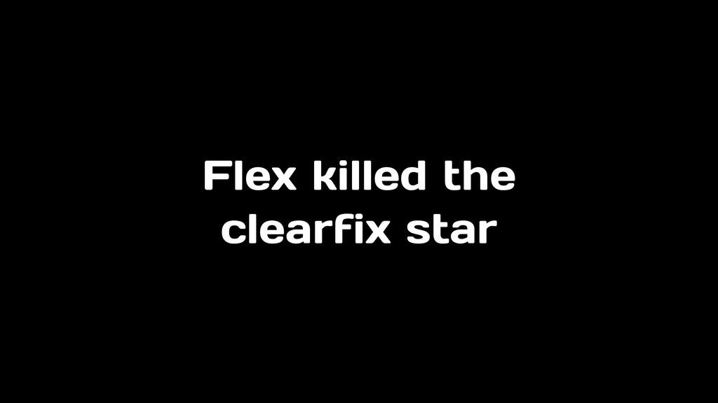 Flex killed the clearfix star