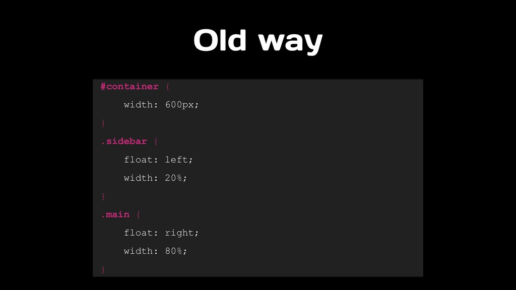 Old way #container { width: 600px; } .sidebar {...