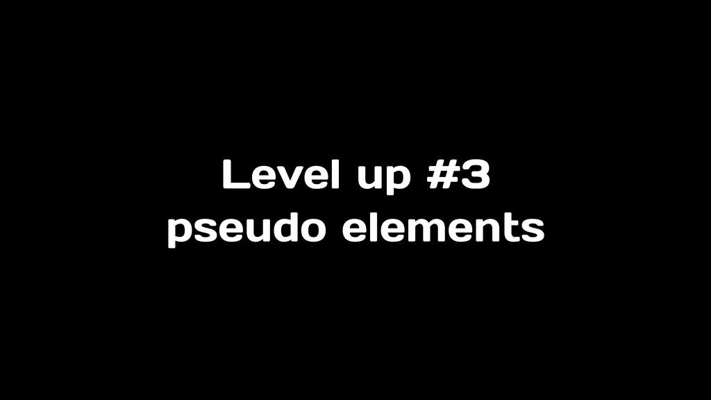 Level up #3 pseudo elements