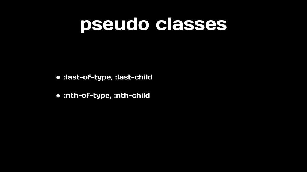 pseudo classes • :last-of-type, :last-child • :...
