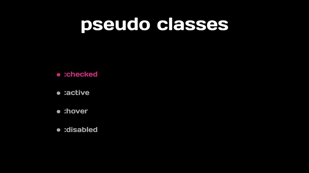 pseudo classes • :checked • :active • :hover • ...
