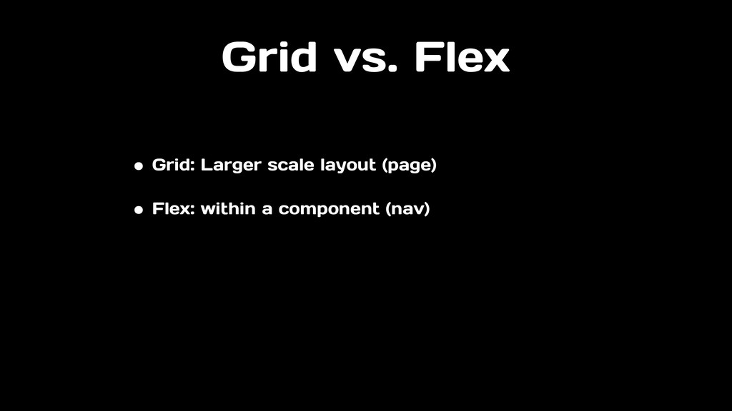 Grid vs. Flex • Grid: Larger scale layout (page...