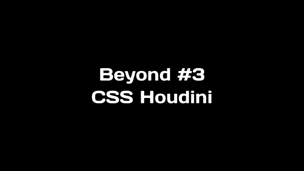 Beyond #3 CSS Houdini