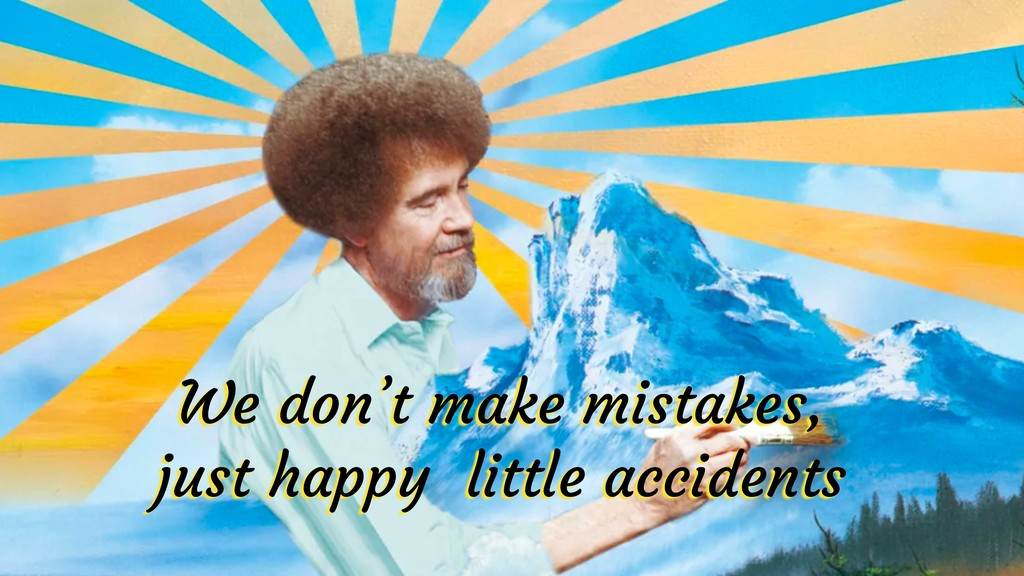 We don't make mistakes, just happy little accid...
