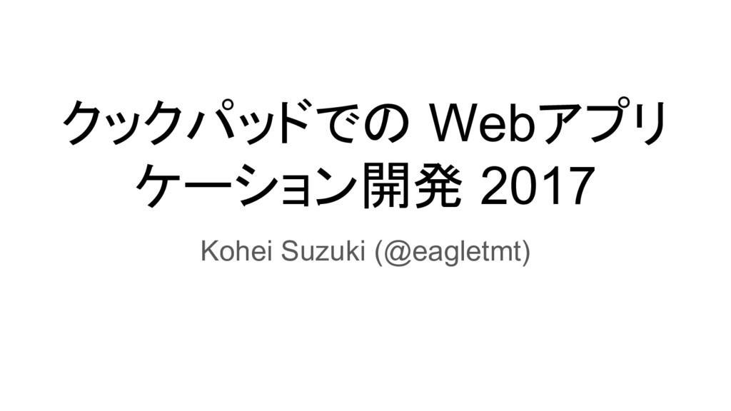 クックパッドでの Webアプリ ケーション開発 2017 Kohei Suzuki (@eag...