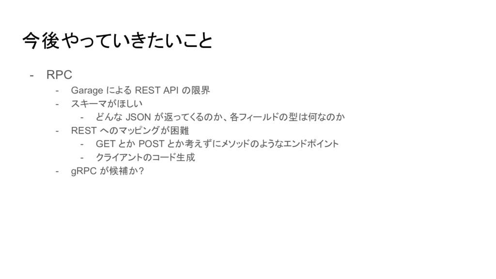 今後やっていきたいこと - RPC - Garage による REST API の限界 - ス...