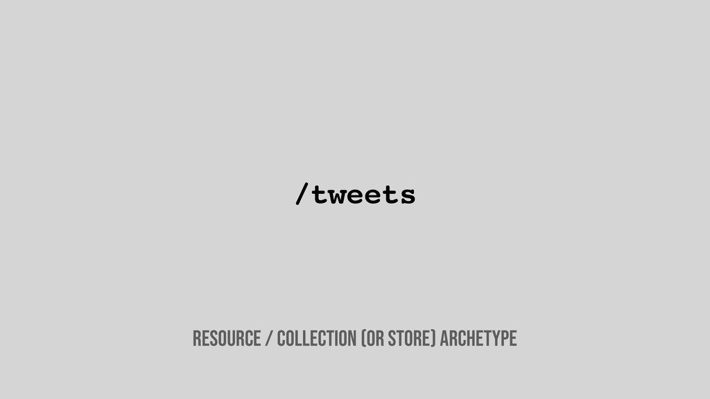 /tweets Resource / collection (or store) archet...