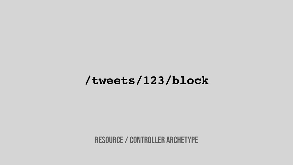 /tweets/123/block Resource / controller archety...