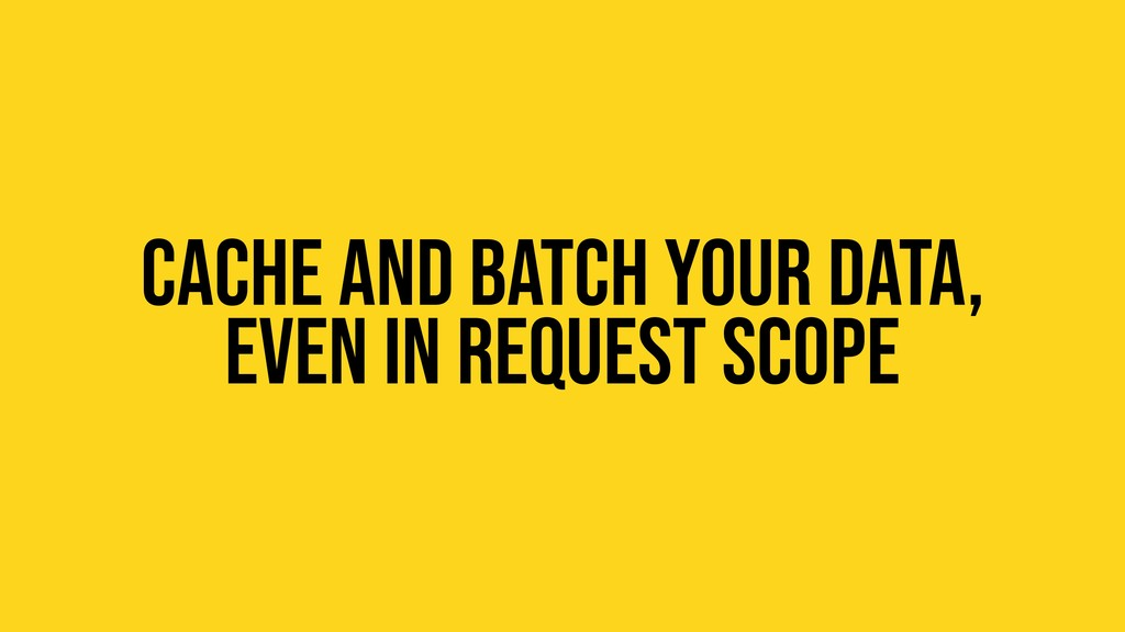 Cache and batch your data, Even in request scope