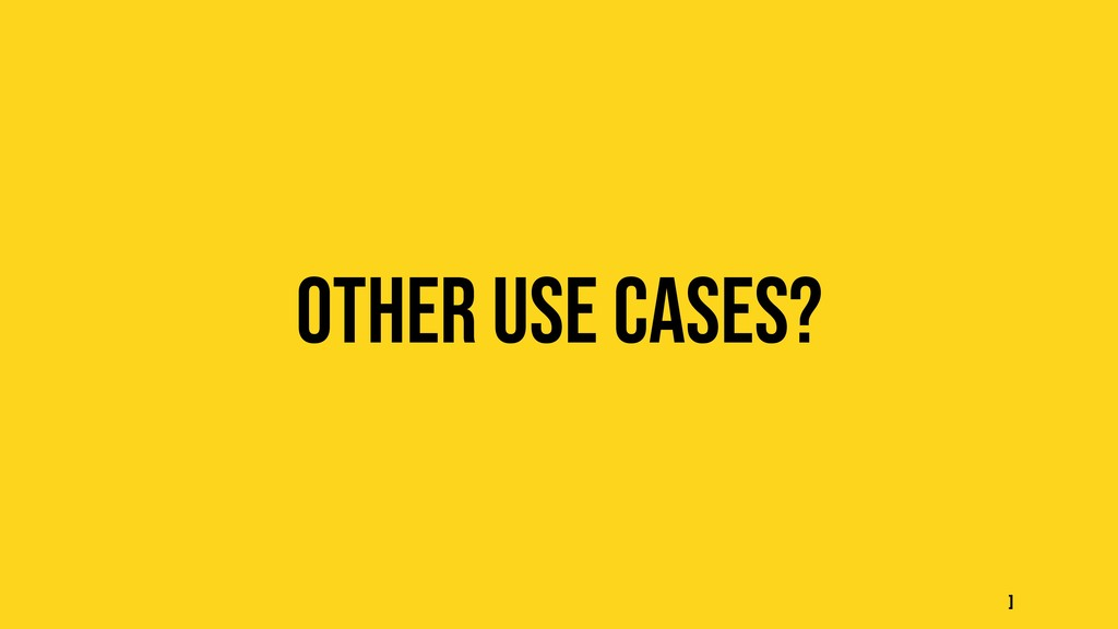 Other use cases? ]