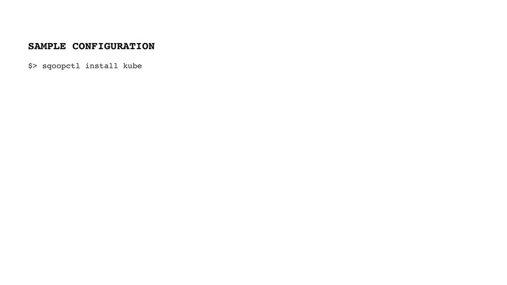 $> sqoopctl install kube SAMPLE CONFIGURATION