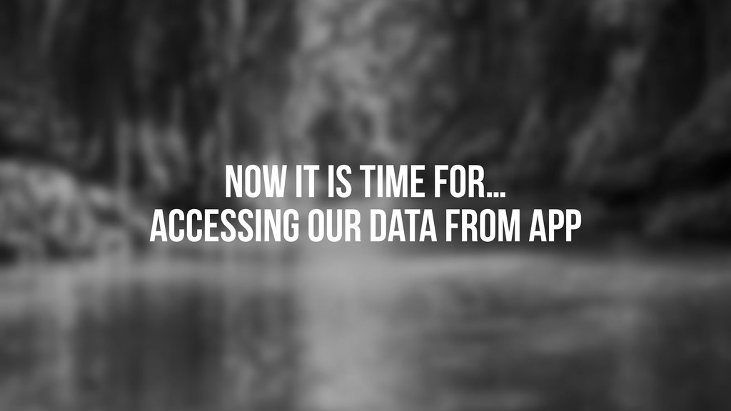 Now it is time for… accessing our data from app