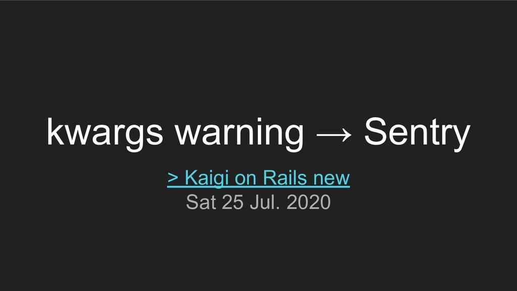 kwargs warning → Sentry > Kaigi on Rails new Sa...