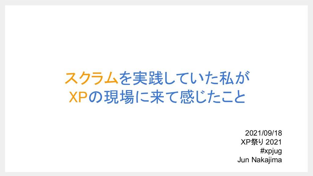 スクラムを実践していた私が XPの現場に来て感じたこと 2021/09/18 XP祭り 2...