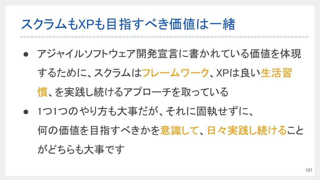 スクラムもXPも目指すべき価値は一緒 ● アジャイルソフトウェア開発宣言に書かれている価値を...