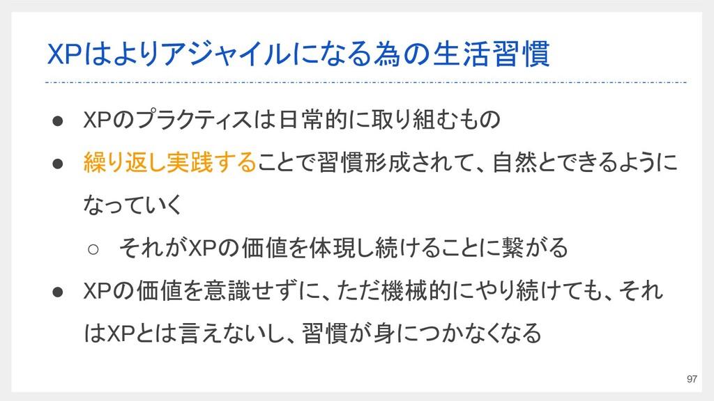 XPはよりアジャイルになる為の生活習慣 ● XPのプラクティスは日常的に取り組むもの ● ...