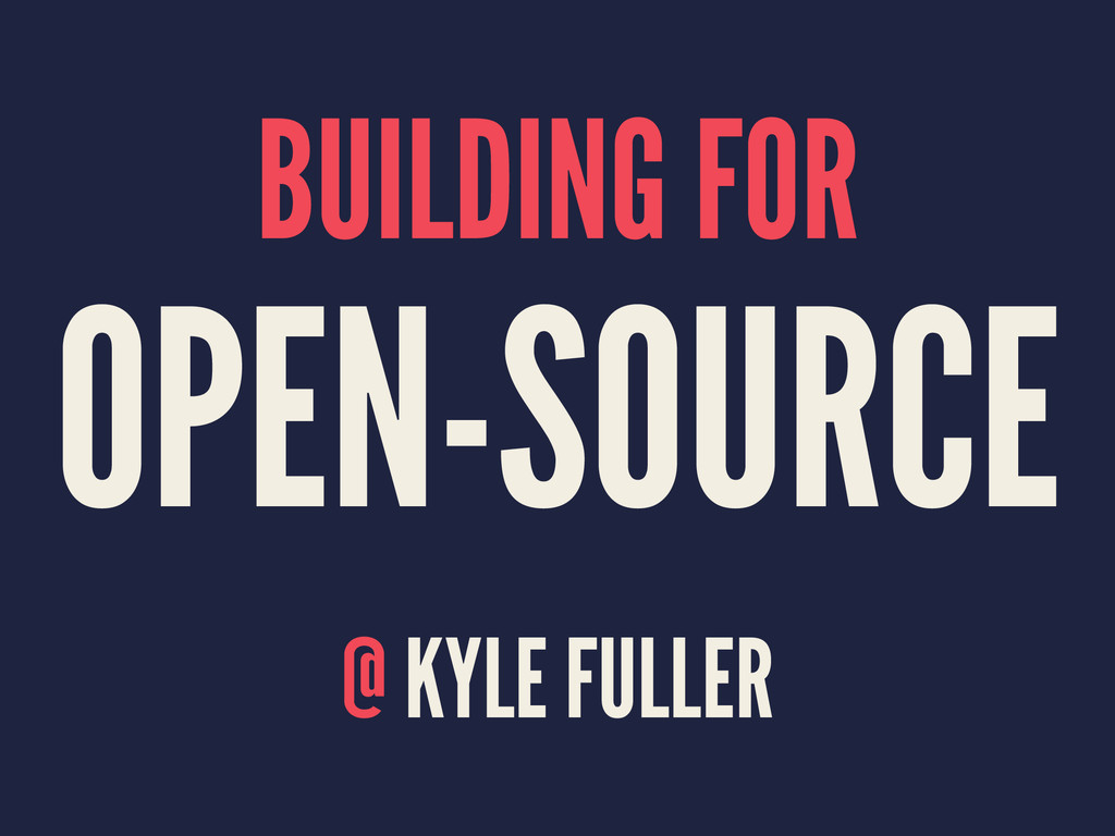 BUILDING FOR OPEN-SOURCE @ KYLE FULLER