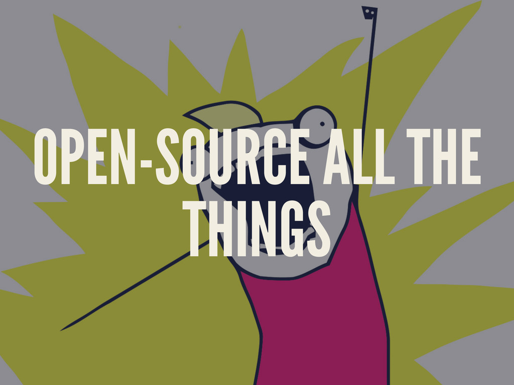 OPEN-SOURCE ALL THE THINGS