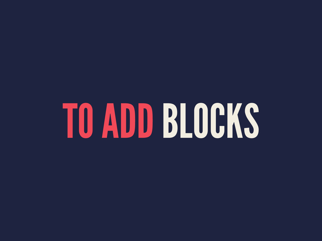 TO ADD BLOCKS