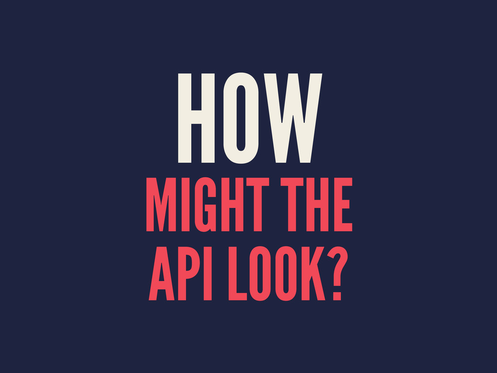 HOW MIGHT THE API LOOK?