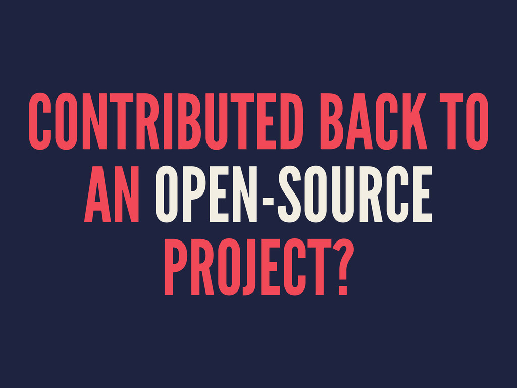 CONTRIBUTED BACK TO AN OPEN-SOURCE PROJECT?