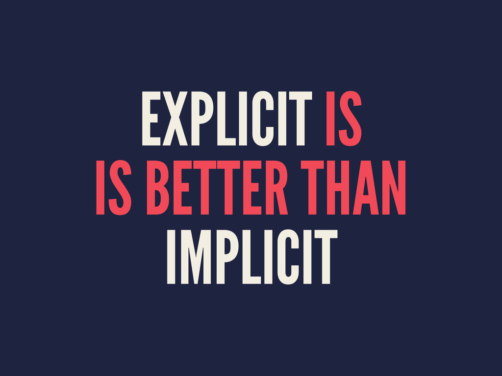 EXPLICIT IS IS BETTER THAN IMPLICIT