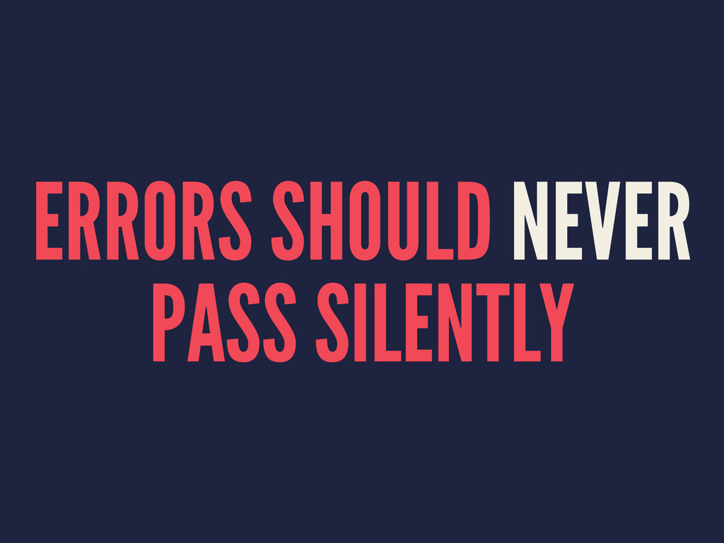ERRORS SHOULD NEVER PASS SILENTLY