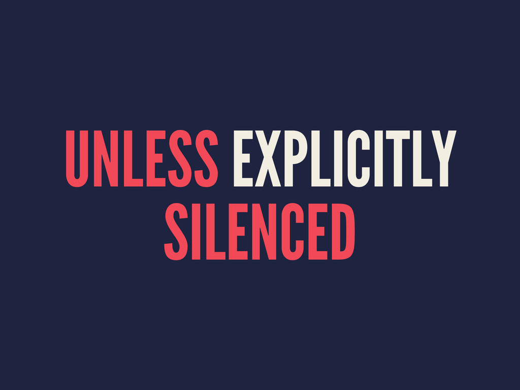 UNLESS EXPLICITLY SILENCED
