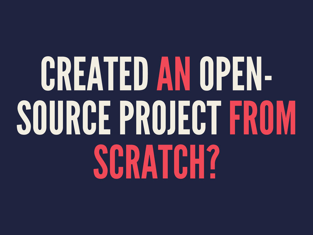 CREATED AN OPEN- SOURCE PROJECT FROM SCRATCH?