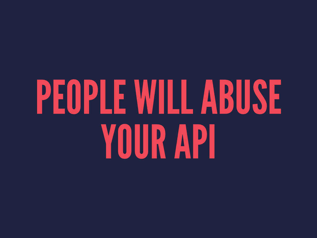 PEOPLE WILL ABUSE YOUR API