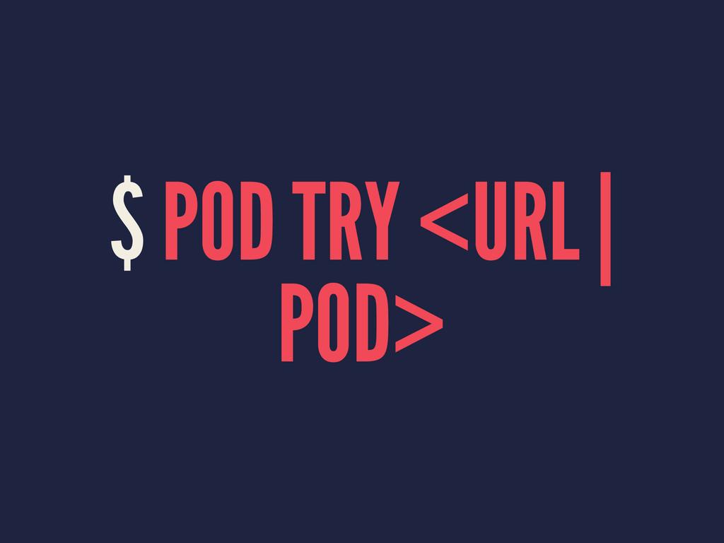 $ POD TRY <URL | POD>