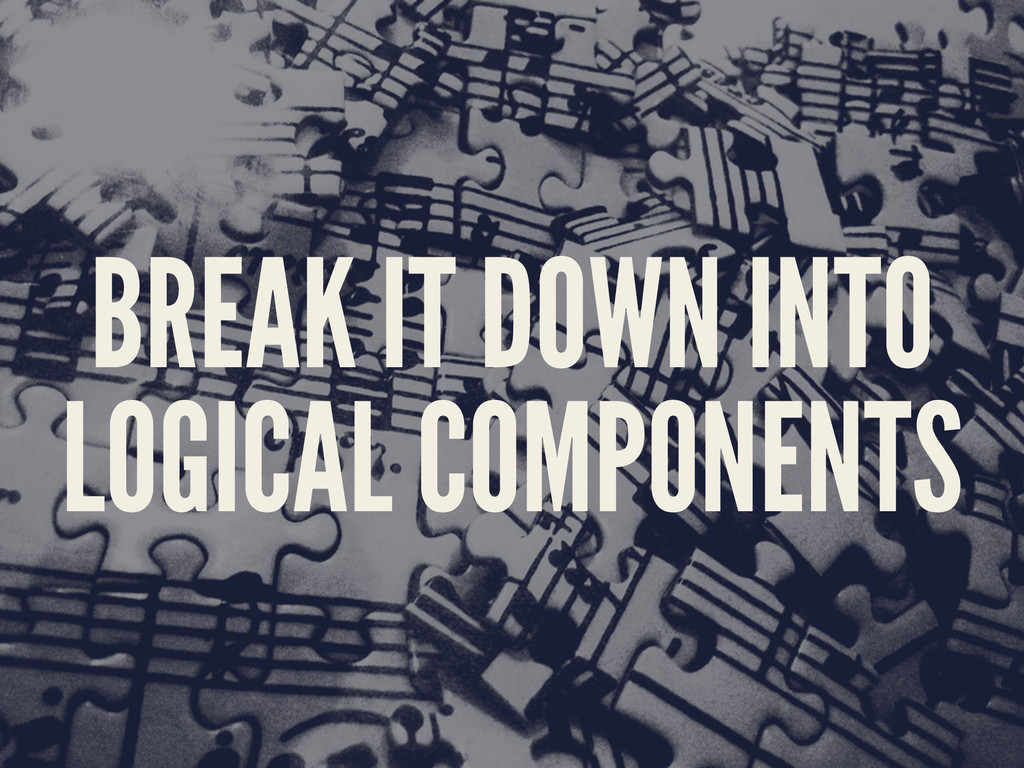 BREAK IT DOWN INTO LOGICAL COMPONENTS