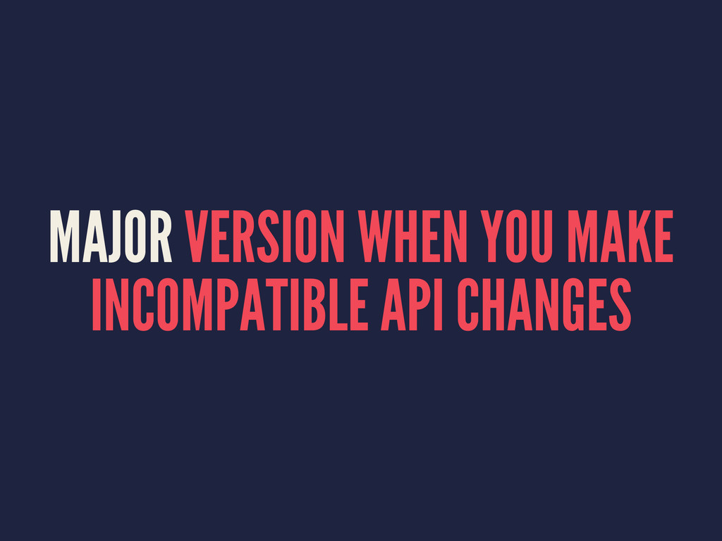 MAJOR VERSION WHEN YOU MAKE INCOMPATIBLE API CH...