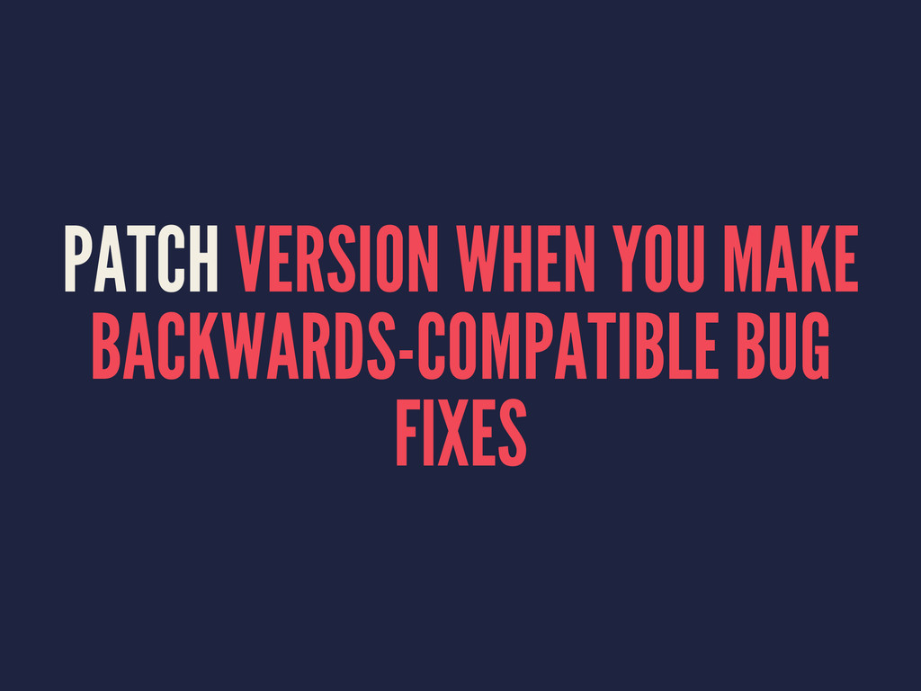 PATCH VERSION WHEN YOU MAKE BACKWARDS-COMPATIBL...