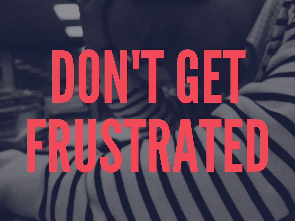 DON'T GET FRUSTRATED