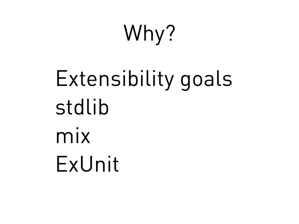Why? Extensibility goals stdlib mix ExUnit